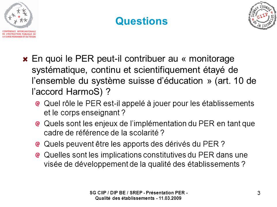 SG CIIP / DIP BE / SREP - Présentation PER - Qualité des établissements - 11.03.2009 3 Questions En quoi le PER peut-il contribuer au « monitorage systématique, continu et scientifiquement étayé de lensemble du système suisse déducation » (art.