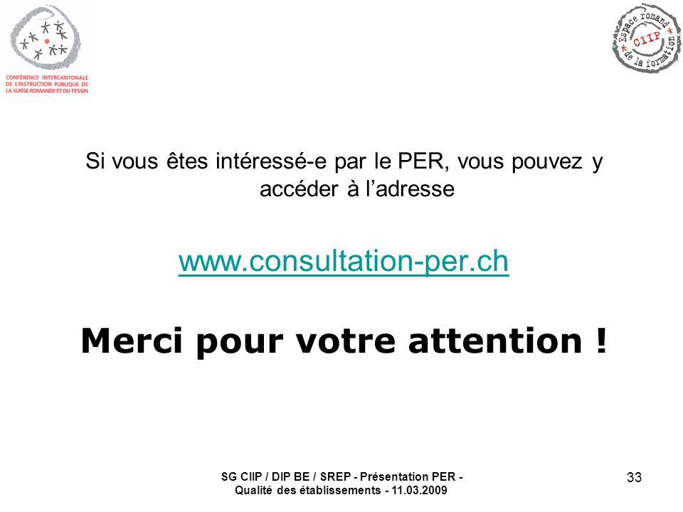 SG CIIP / DIP BE / SREP - Présentation PER - Qualité des établissements - 11.03.2009 33 Si vous êtes intéressé-e par le PER, vous pouvez y accéder à ladresse www.consultation-per.ch Merci pour votre attention !