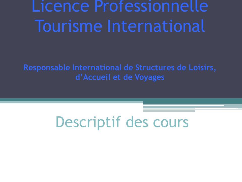 Descriptif des cours Licence Professionnelle Tourisme International Responsable International de Structures de Loisirs, dAccueil et de Voyages