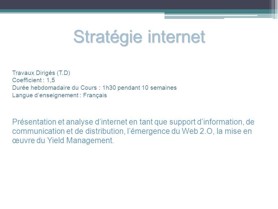 Stratégie internet Travaux Dirigés (T.D) Coefficient : 1,5 Durée hebdomadaire du Cours : 1h30 pendant 10 semaines Langue denseignement : Français Prés