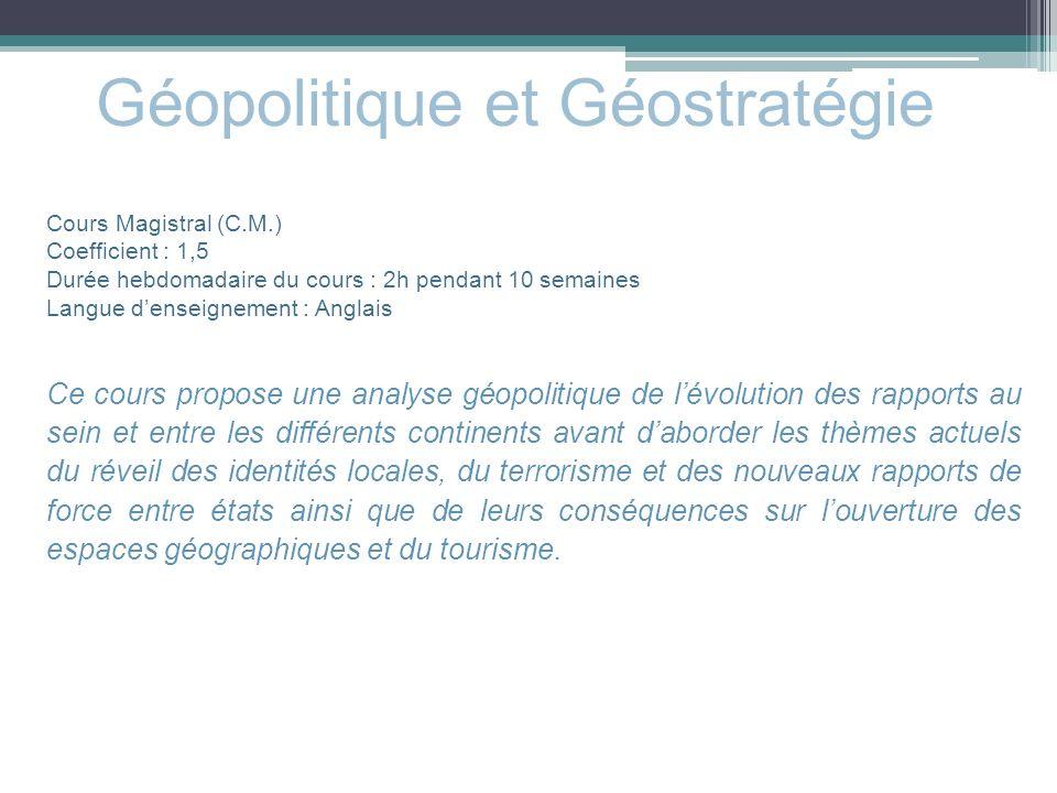 Géopolitique et Géostratégie Cours Magistral (C.M.) Coefficient : 1,5 Durée hebdomadaire du cours : 2h pendant 10 semaines Langue denseignement : Angl