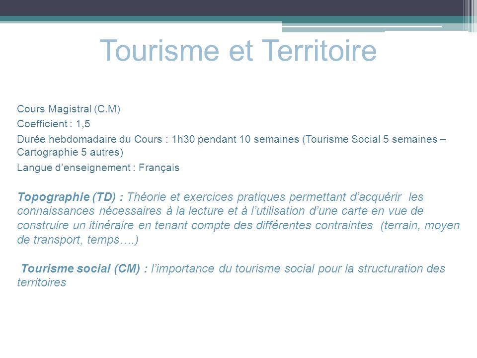 Tourisme et Territoire Cours Magistral (C.M) Coefficient : 1,5 Durée hebdomadaire du Cours : 1h30 pendant 10 semaines (Tourisme Social 5 semaines – Ca