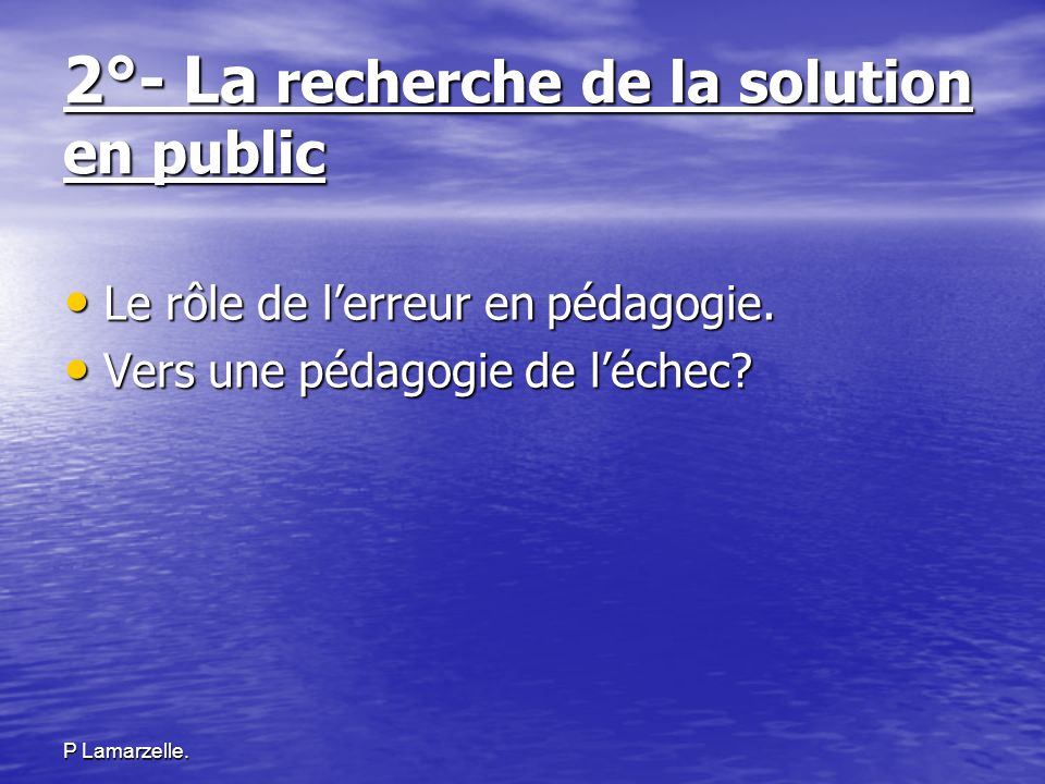 P Lamarzelle. 2°- La recherche de la solution en public Le rôle de lerreur en pédagogie. Le rôle de lerreur en pédagogie. Vers une pédagogie de léchec