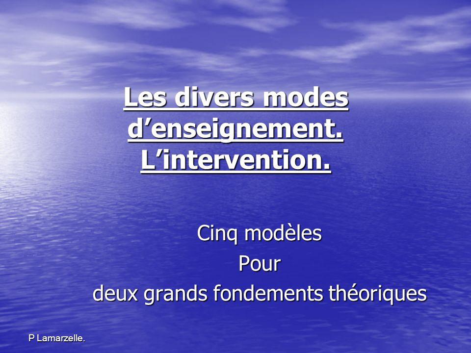 P Lamarzelle. Les divers modes denseignement. Lintervention. Cinq modèles Pour deux grands fondements théoriques