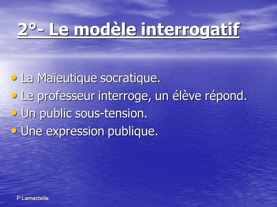P Lamarzelle. 2°- Le modèle interrogatif La Maïeutique socratique. La Maïeutique socratique. Le professeur interroge, un élève répond. Le professeur i