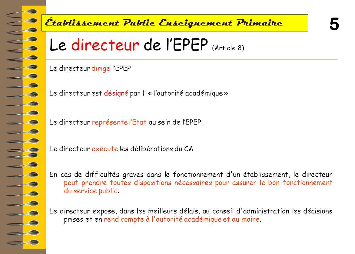 4 Établissement Public Enseignement Primaire Le Conseil dAdministration de lEPEP – 2 (Article 7) Les compétences et attributions du CA Le CA règle par ses délibérations les affaires de lEPEP.