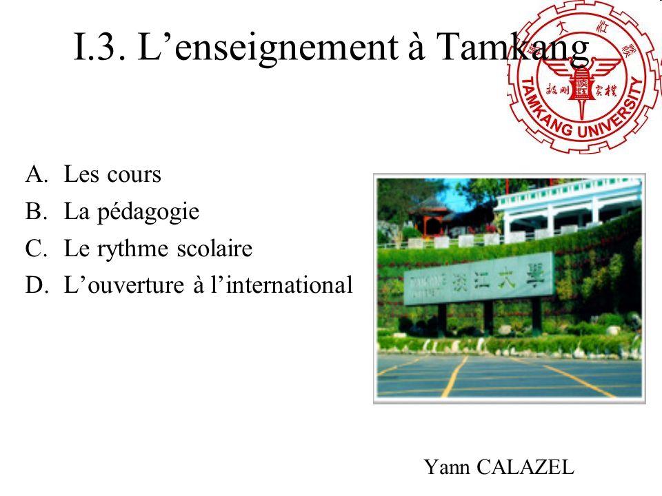 I.3. Lenseignement à Tamkang A.Les cours B.La pédagogie C.Le rythme scolaire D.Louverture à linternational Yann CALAZEL