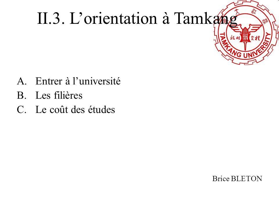 A.Entrer à luniversité B.Les filières C.Le coût des études Brice BLETON II.3. Lorientation à Tamkang