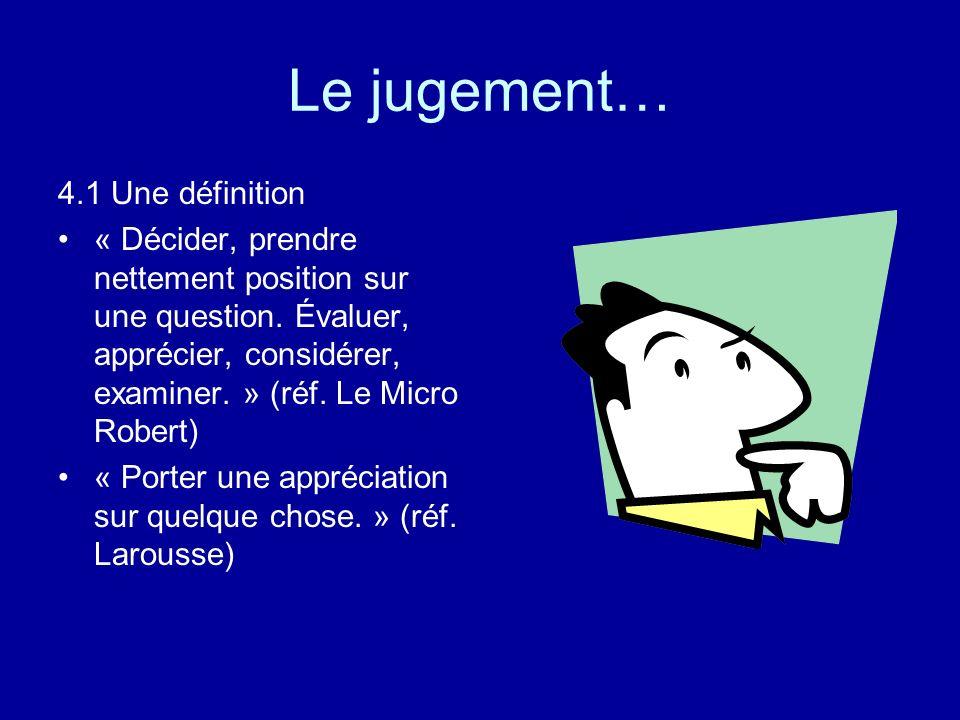 Le jugement… 4.1 Une définition « Décider, prendre nettement position sur une question. Évaluer, apprécier, considérer, examiner. » (réf. Le Micro Rob