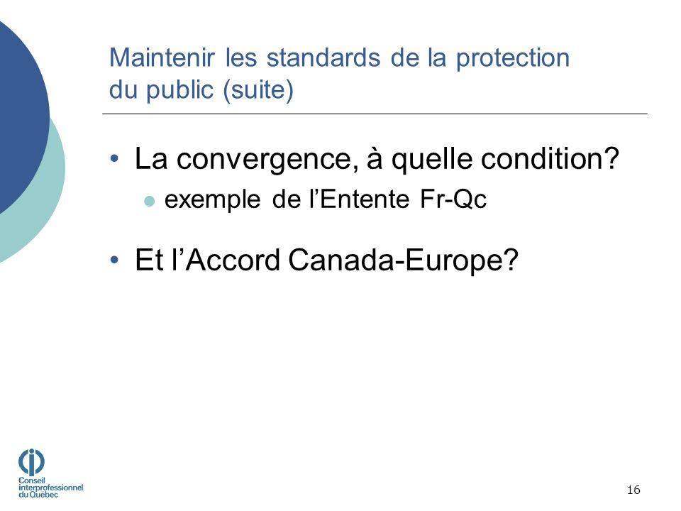 Maintenir les standards de la protection du public (suite) La convergence, à quelle condition? exemple de lEntente Fr-Qc Et lAccord Canada-Europe? 16