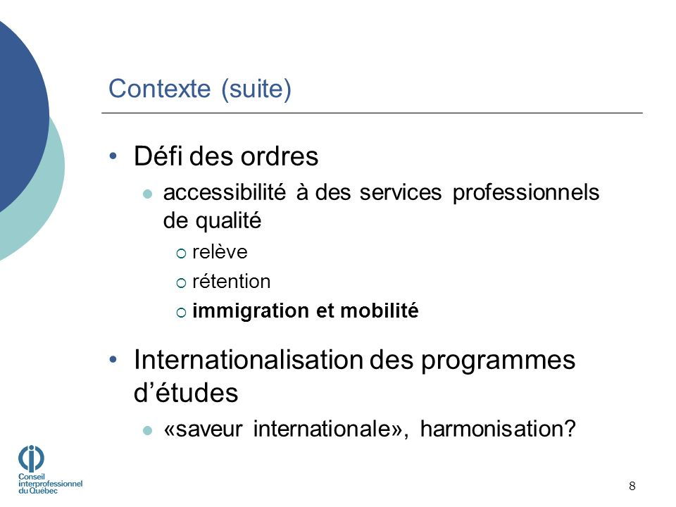 Contexte (suite) Défi des ordres accessibilité à des services professionnels de qualité relève rétention immigration et mobilité Internationalisation des programmes détudes «saveur internationale», harmonisation.
