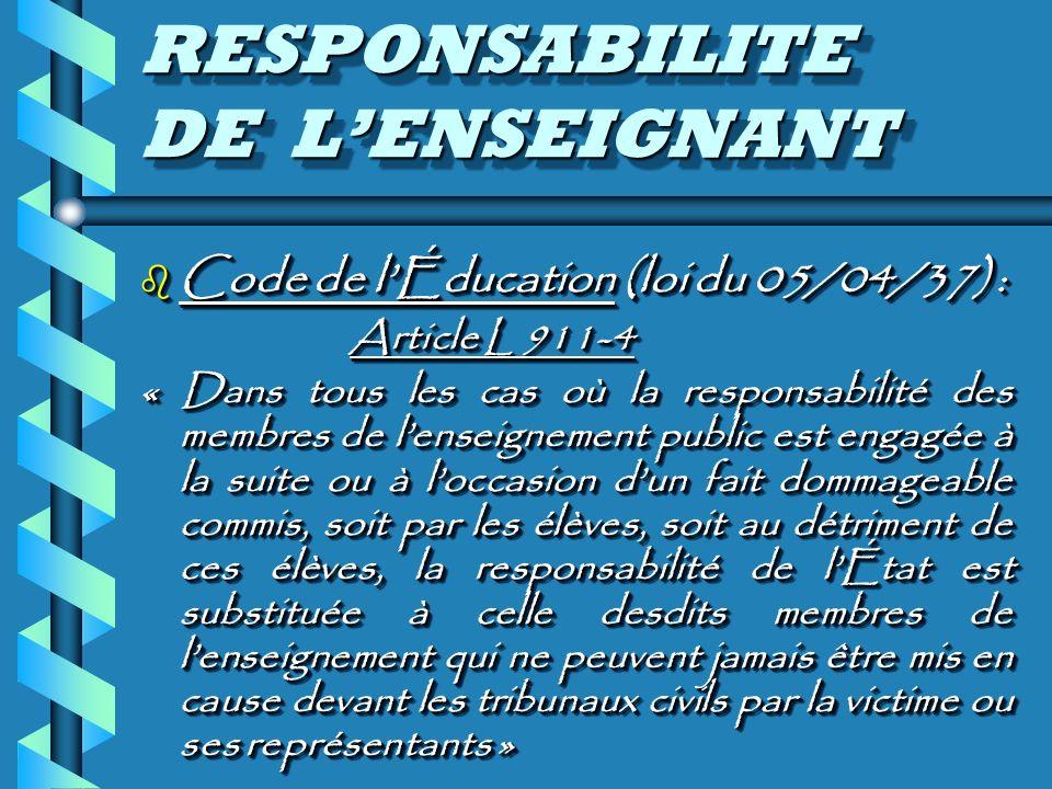 RESPONSABILITE DE LENSEIGNANT b Code de lÉducation (loi du 05/04/37) : Article L 911-4 « Dans tous les cas où la responsabilité des membres de lenseignement public est engagée à la suite ou à loccasion dun fait dommageable commis, soit par les élèves, soit au détriment de ces élèves, la responsabilité de lÉtat est substituée à celle desdits membres de lenseignement qui ne peuvent jamais être mis en cause devant les tribunaux civils par la victime ou ses représentants » b Code de lÉducation (loi du 05/04/37) : Article L 911-4 « Dans tous les cas où la responsabilité des membres de lenseignement public est engagée à la suite ou à loccasion dun fait dommageable commis, soit par les élèves, soit au détriment de ces élèves, la responsabilité de lÉtat est substituée à celle desdits membres de lenseignement qui ne peuvent jamais être mis en cause devant les tribunaux civils par la victime ou ses représentants »