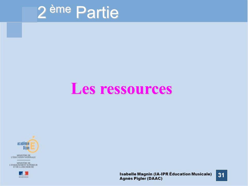 31 2 ème Partie Les ressources Isabelle Magnin (IA-IPR Éducation Musicale) Agnès Pigler (DAAC)