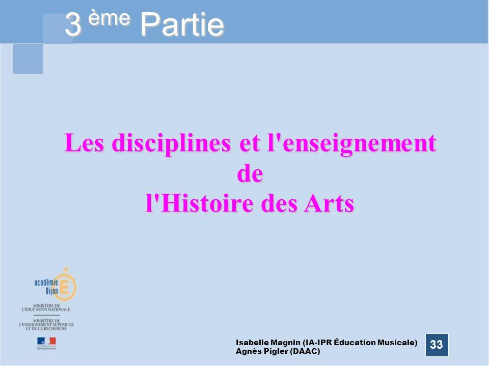 33 3 ème Partie Les disciplines et l'enseignement de l'Histoire des Arts Isabelle Magnin (IA-IPR Éducation Musicale) Agnès Pigler (DAAC)