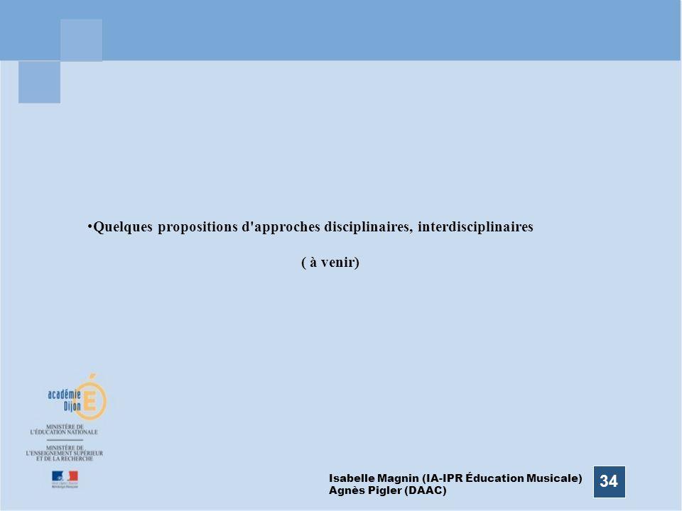 34 Quelques propositions d'approches disciplinaires, interdisciplinaires ( à venir) Isabelle Magnin (IA-IPR Éducation Musicale) Agnès Pigler (DAAC)