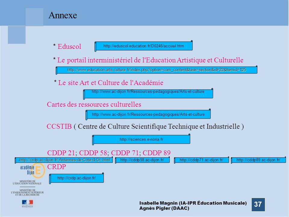 37 Annexe Isabelle Magnin (IA-IPR Éducation Musicale) Agnès Pigler (DAAC) CDDP 21; CDDP 58; CDDP 71; CDDP 89 * Eduscol * Le portail interministériel d