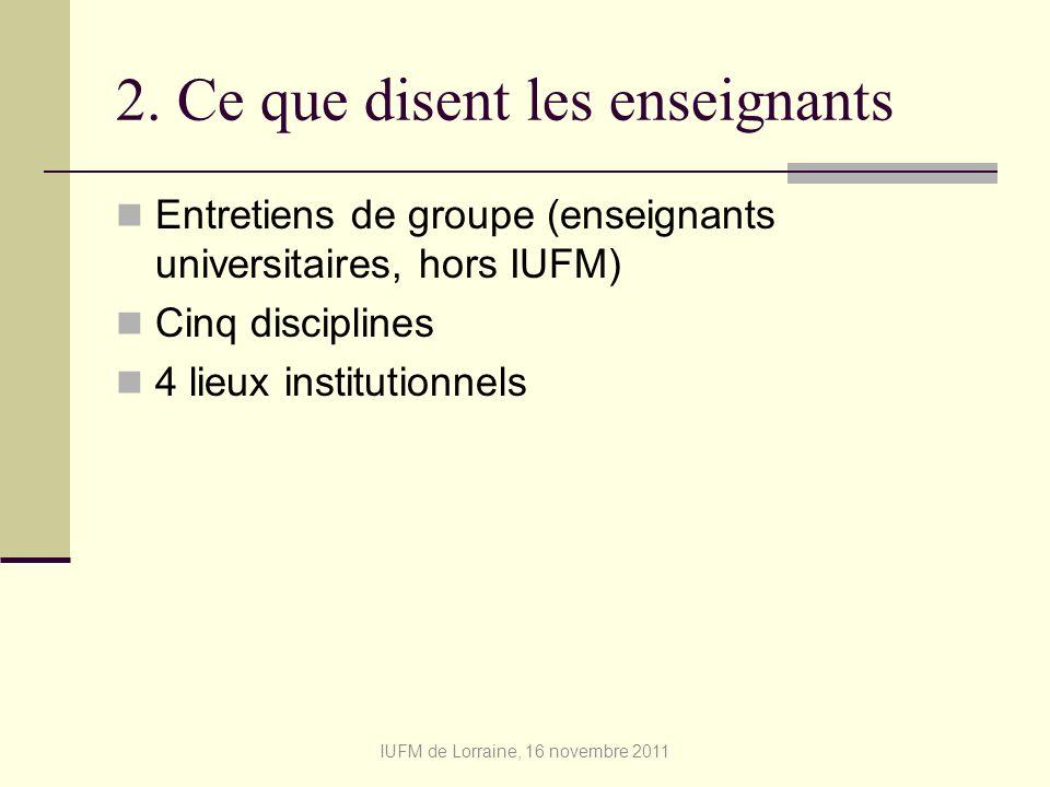 2. Ce que disent les enseignants Entretiens de groupe (enseignants universitaires, hors IUFM) Cinq disciplines 4 lieux institutionnels IUFM de Lorrain