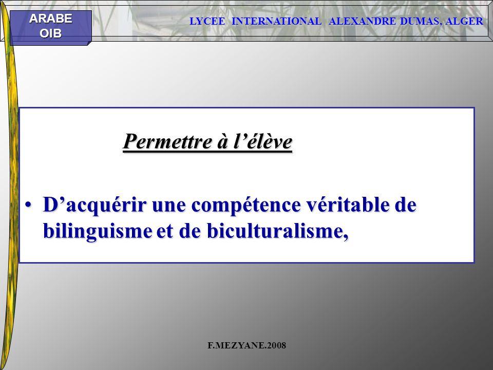 LYCEE INTERNATIONAL ALEXANDRE DUMAS, ALGER ARABEOIB F.MEZYANE.2008 Permettre à lélève Dacquérir une compétence véritable de bilinguisme et de bicultur