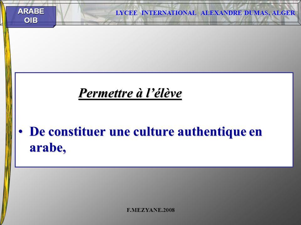 LYCEE INTERNATIONAL ALEXANDRE DUMAS, ALGER ARABEOIB F.MEZYANE.2008 Permettre à lélève De constituer une culture authentique en arabe,De constituer une
