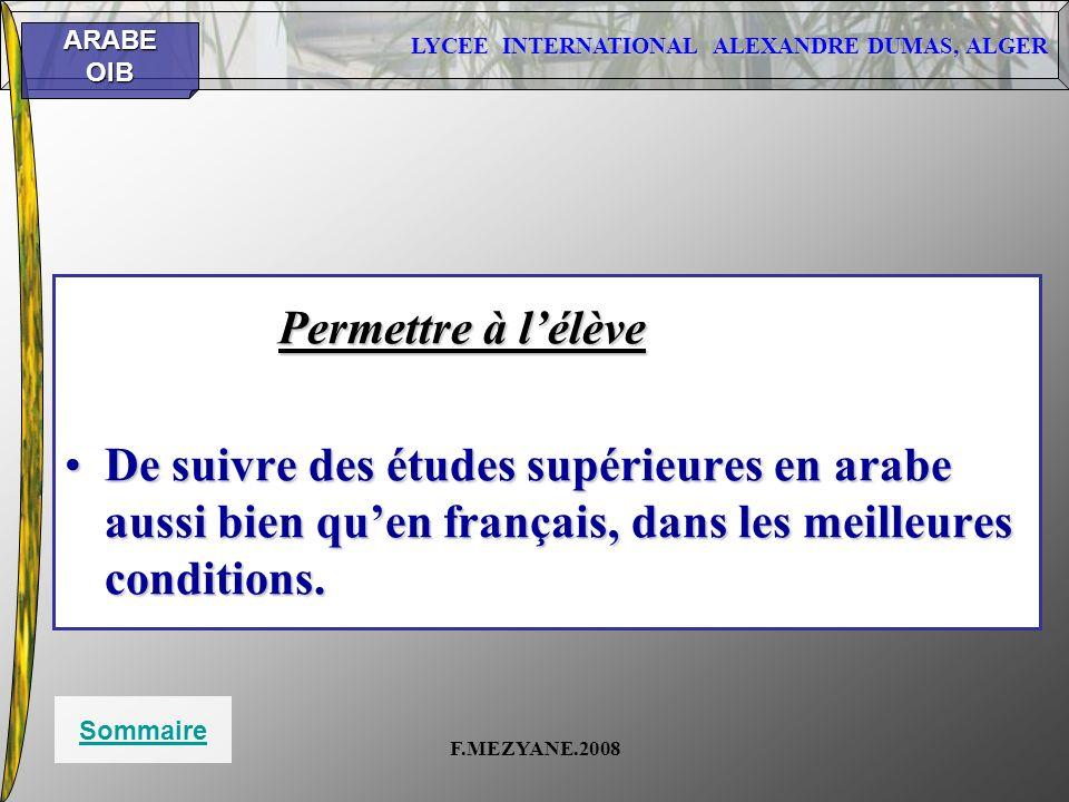 LYCEE INTERNATIONAL ALEXANDRE DUMAS, ALGER ARABEOIB F.MEZYANE.2008 Permettre à lélève De suivre des études supérieures en arabe aussi bien quen frança
