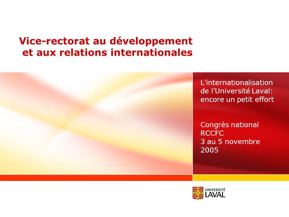 Vice-rectorat au développement et aux relations internationales Linternationalisation de lUniversité Laval: encore un petit effort Congrès national RCCFC 3 au 5 novembre 2005