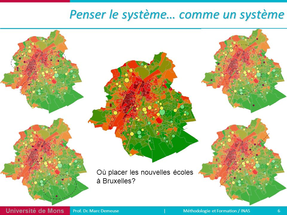 Université de Mons 6 Prof. Dr. Marc Demeuse | Méthodologie et Formation / INAS Penser le système… comme un système Où placer les nouvelles écoles à Br