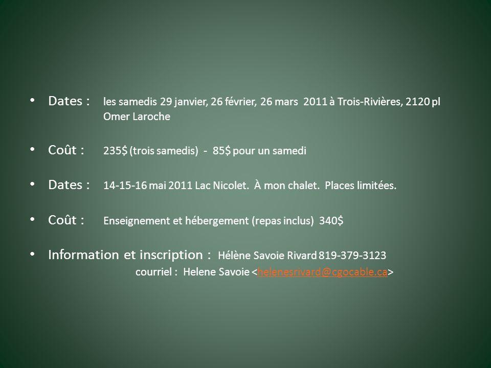 Dates : les samedis 29 janvier, 26 février, 26 mars 2011 à Trois-Rivières, 2120 pl Omer Laroche Coût : 235$ (trois samedis) - 85$ pour un samedi Dates : 14-15-16 mai 2011 Lac Nicolet.