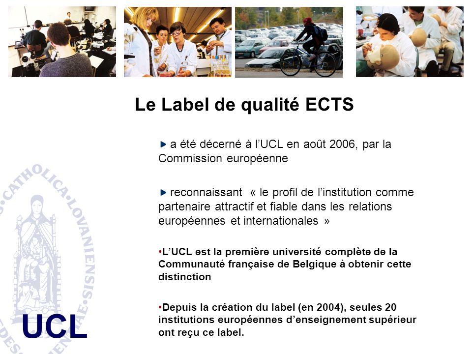UCL Le Label de qualité ECTS a été décerné à lUCL en août 2006, par la Commission européenne reconnaissant « le profil de linstitution comme partenaire attractif et fiable dans les relations européennes et internationales » LUCL est la première université complète de la Communauté française de Belgique à obtenir cette distinction Depuis la création du label (en 2004), seules 20 institutions européennes denseignement supérieur ont reçu ce label.