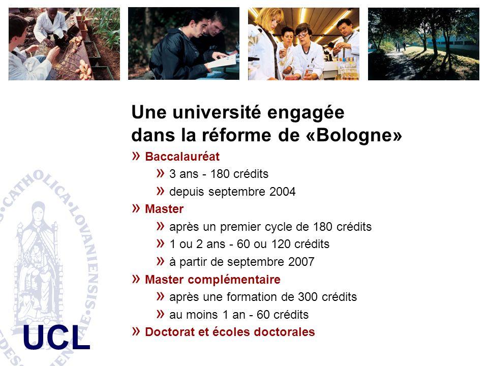 UCL Une université engagée dans la réforme de «Bologne» » Baccalauréat » 3 ans - 180 crédits » depuis septembre 2004 » Master » après un premier cycle de 180 crédits » 1 ou 2 ans - 60 ou 120 crédits » à partir de septembre 2007 » Master complémentaire » après une formation de 300 crédits » au moins 1 an - 60 crédits » Doctorat et écoles doctorales