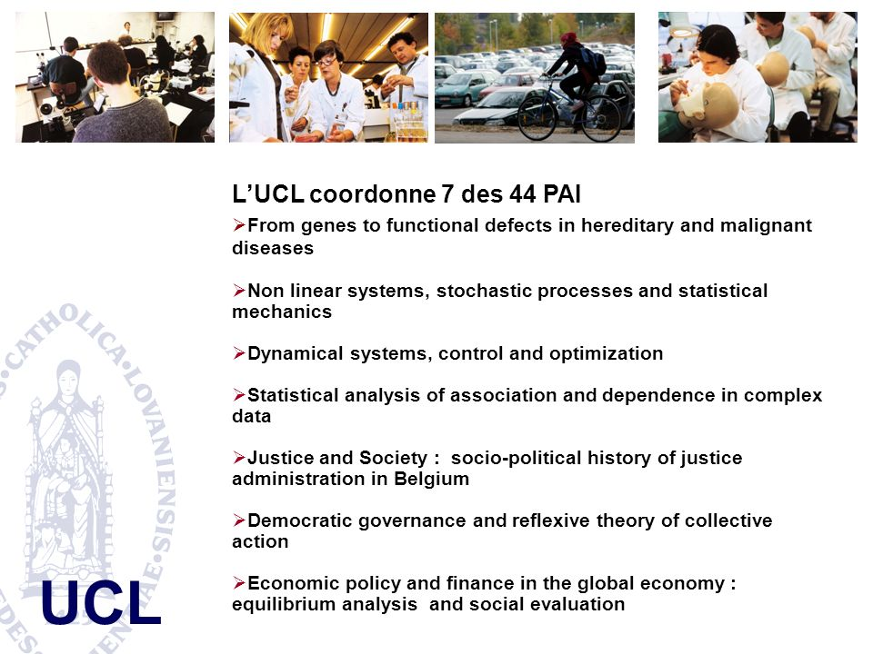 UCL LUCL coordonne 7 des 44 PAI From genes to functional defects in hereditary and malignant diseases Non linear systems, stochastic processes and statistical mechanics Dynamical systems, control and optimization Statistical analysis of association and dependence in complex data Justice and Society : socio-political history of justice administration in Belgium Democratic governance and reflexive theory of collective action Economic policy and finance in the global economy : equilibrium analysis and social evaluation