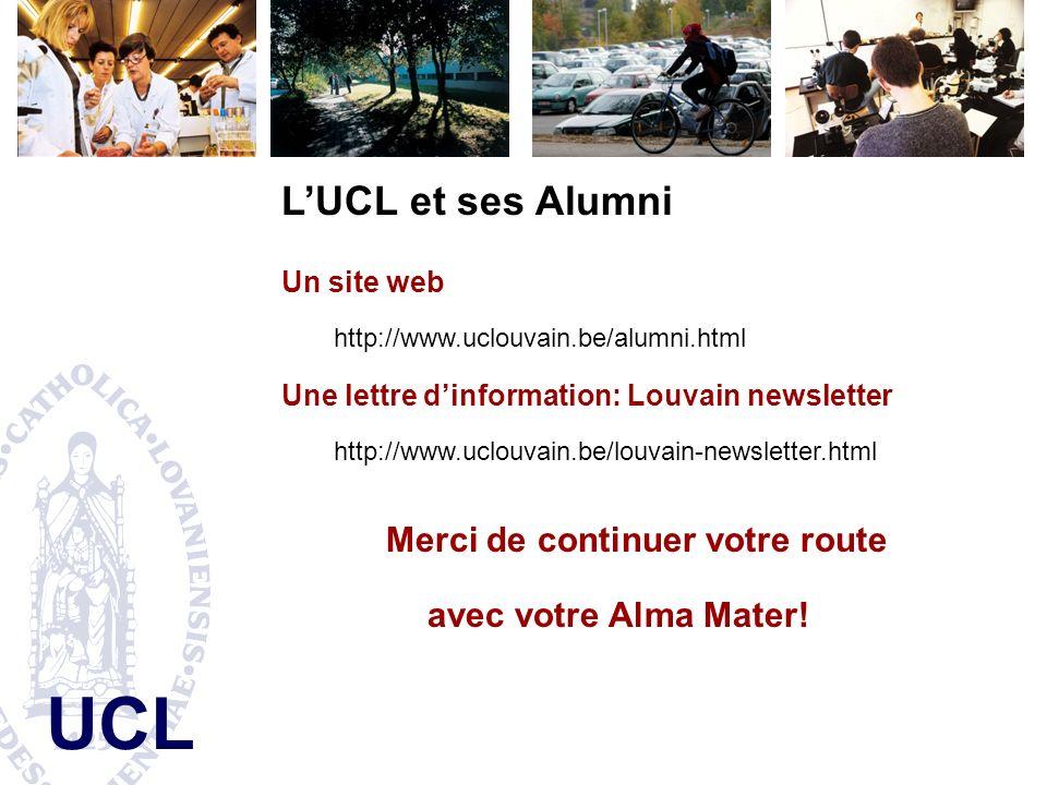 UCL LUCL et ses Alumni Un site web http://www.uclouvain.be/alumni.html Une lettre dinformation: Louvain newsletter http://www.uclouvain.be/louvain-newsletter.html Merci de continuer votre route avec votre Alma Mater!