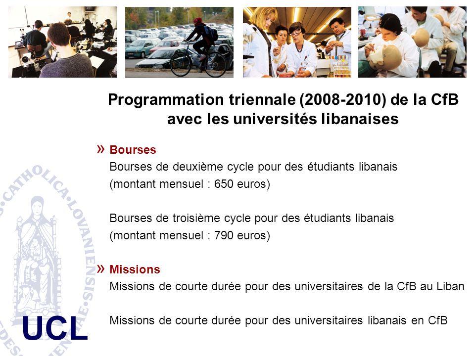 UCL Programmation triennale (2008-2010) de la CfB avec les universités libanaises » Bourses Bourses de deuxième cycle pour des étudiants libanais (montant mensuel : 650 euros) Bourses de troisième cycle pour des étudiants libanais (montant mensuel : 790 euros) » Missions Missions de courte durée pour des universitaires de la CfB au Liban Missions de courte durée pour des universitaires libanais en CfB