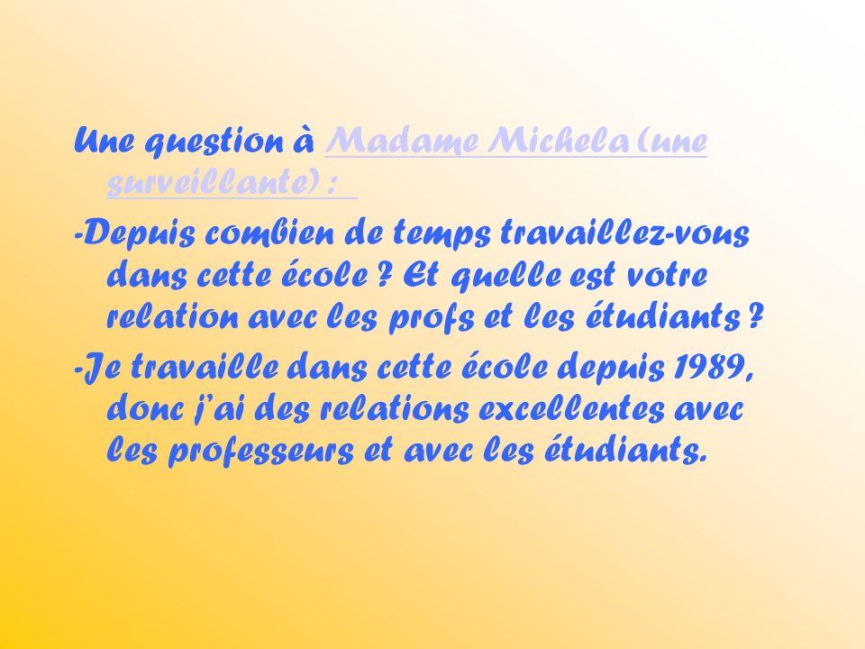 Une question à Madame Michela (une surveillante) : Madame Michela (une surveillante) : -Depuis combien de temps travaillez-vous dans cette école .