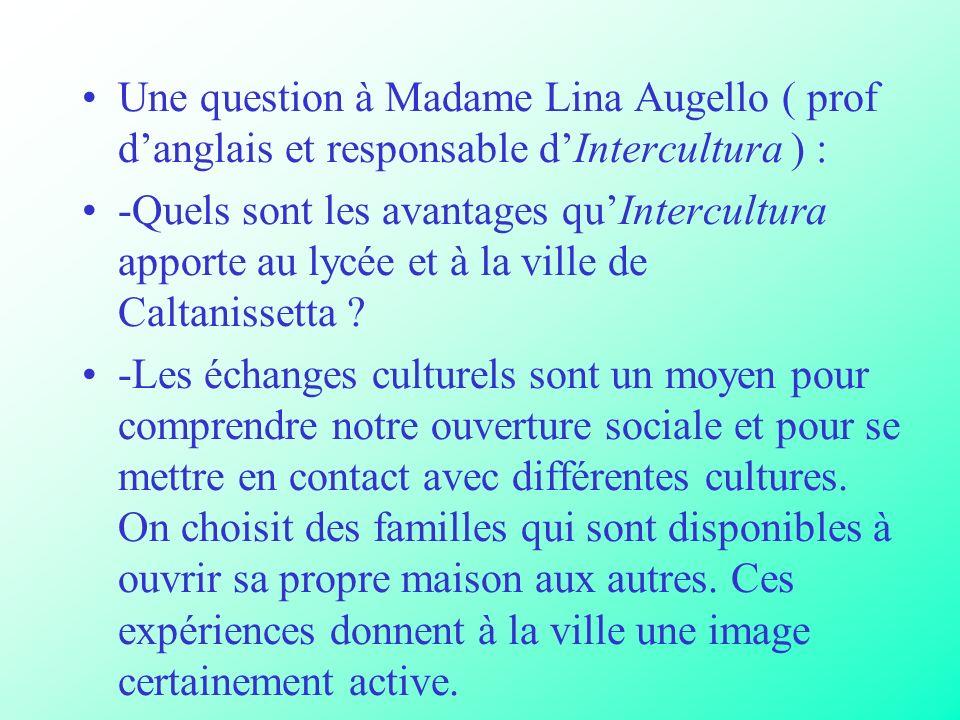 Une question à Madame Lina Augello ( prof danglais et responsable dIntercultura ) : -Quels sont les avantages quIntercultura apporte au lycée et à la ville de Caltanissetta .