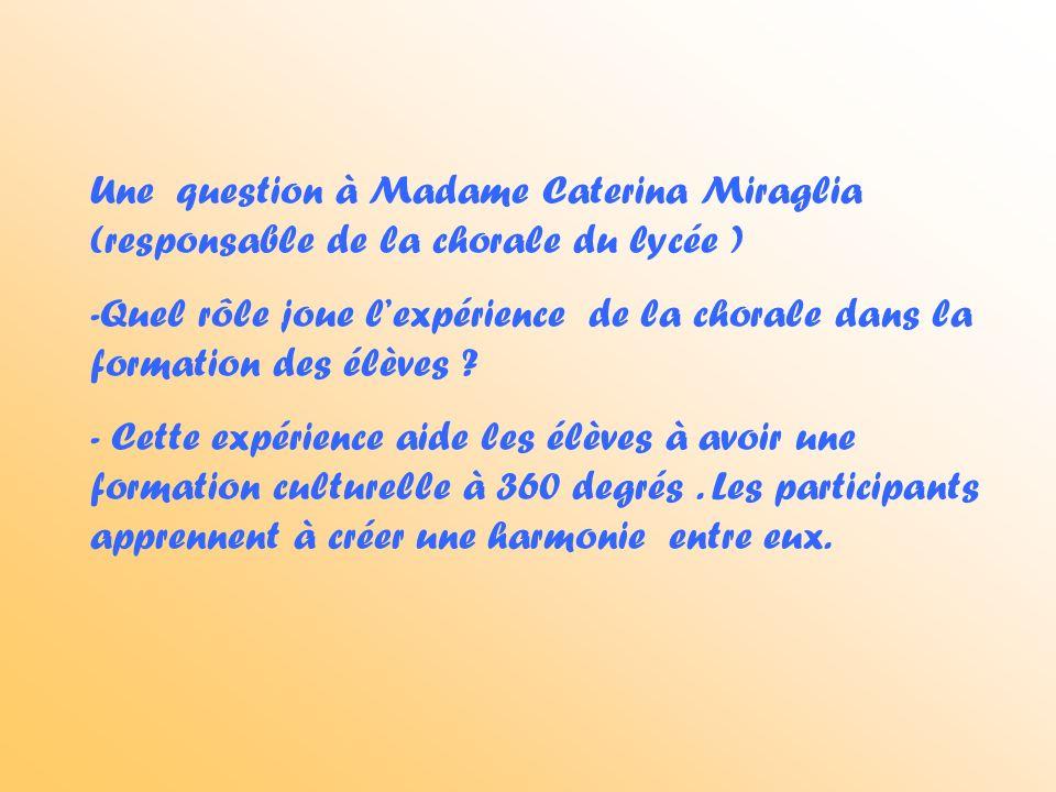 Une question à Madame Caterina Miraglia (responsable de la chorale du lycée ) -Quel rôle joue lexpérience de la chorale dans la formation des élèves .