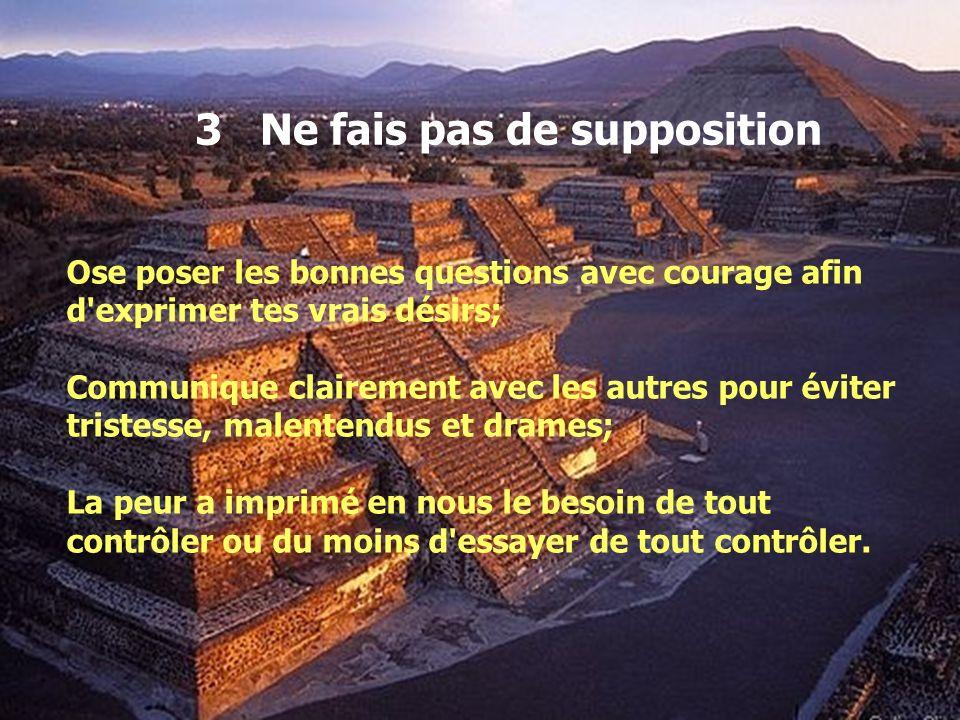 3 Ne fais pas de supposition Ose poser les bonnes questions avec courage afin d'exprimer tes vrais désirs; Communique clairement avec les autres pour