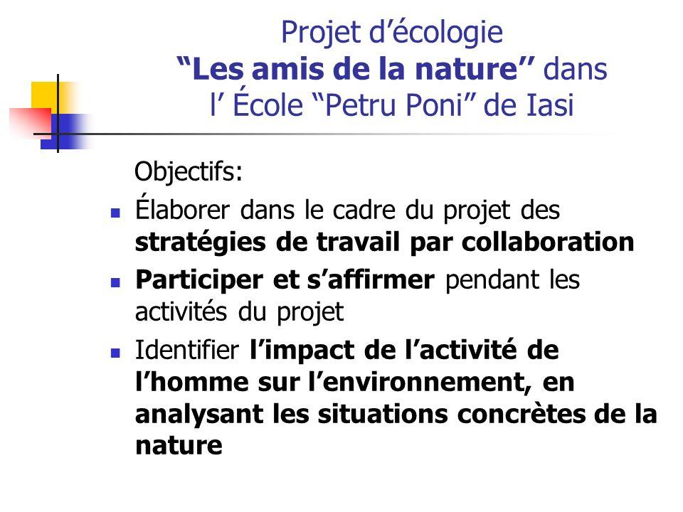 Projet décologie Les amis de la nature dans l École Petru Poni de Iasi Objectifs: Élaborer dans le cadre du projet des stratégies de travail par colla