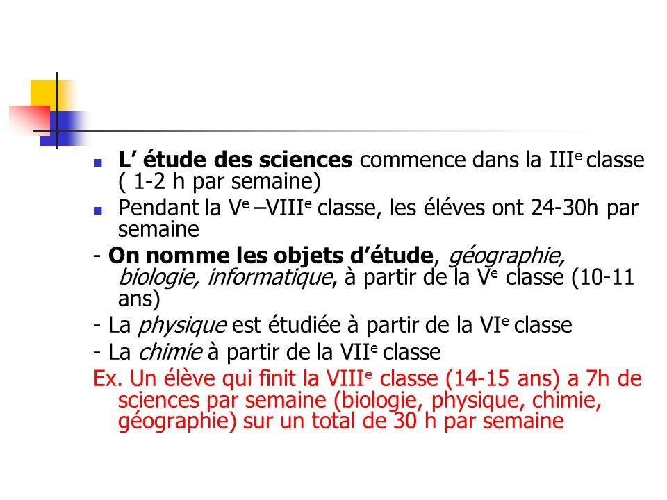 L étude des sciences commence dans la III e classe ( 1-2 h par semaine) Pendant la V e –VIII e classe, les éléves ont 24-30h par semaine - On nomme les objets détude, géographie, biologie, informatique, à partir de la V e classe (10-11 ans) - La physique est étudiée à partir de la VI e classe - La chimie à partir de la VII e classe Ex.