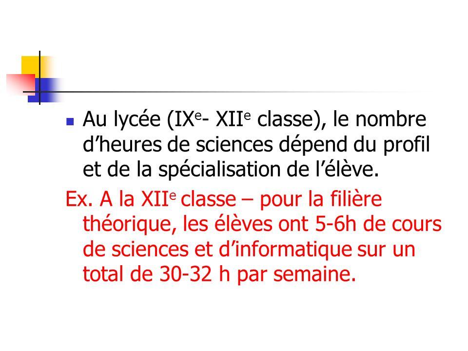 Au lycée (IX e - XII e classe), le nombre dheures de sciences dépend du profil et de la spécialisation de lélève. Ex. A la XII e classe – pour la fili