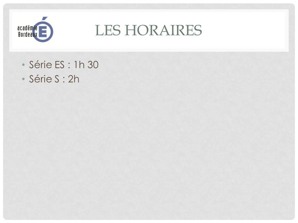 LES HORAIRES Série ES : 1h 30 Série S : 2h
