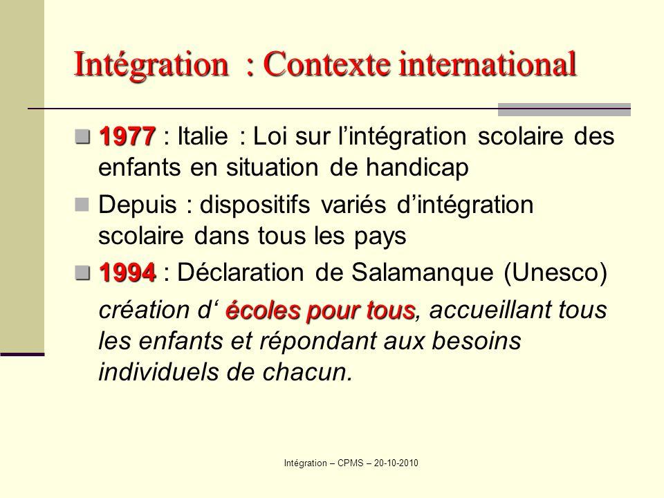 Intégration – CPMS – 20-10-2010 Intégration : Contexte international 1977 : Italie : Loi sur lintégration scolaire des enfants en situation de handica