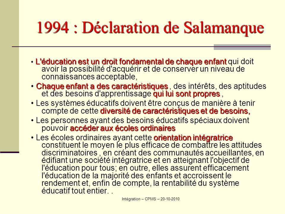 Intégration – CPMS – 20-10-2010 1994 : Déclaration de Salamanque L'éducation est un droit fondamental de chaque enfant L'éducation est un droit fondam