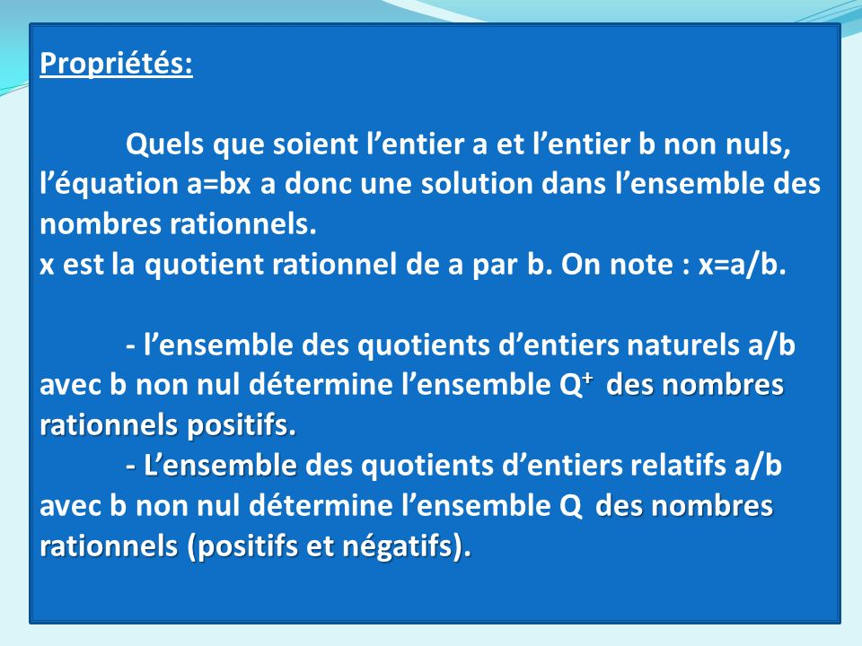 Propriétés: Quels que soient lentier a et lentier b non nuls, léquation a=bx a donc une solution dans lensemble des nombres rationnels. x est la quoti