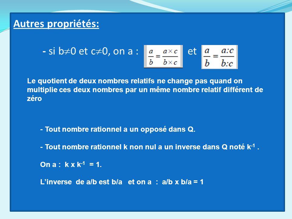 Autres propriétés: - si b 0 et c 0, on a : et Le quotient de deux nombres relatifs ne change pas quand on multiplie ces deux nombres par un même nombr
