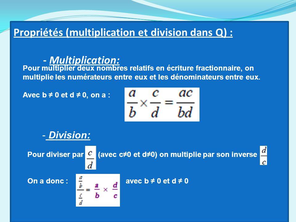 Propriétés (multiplication et division dans Q) : - Multiplication: Pour multiplier deux nombres relatifs en écriture fractionnaire, on multiplie les n