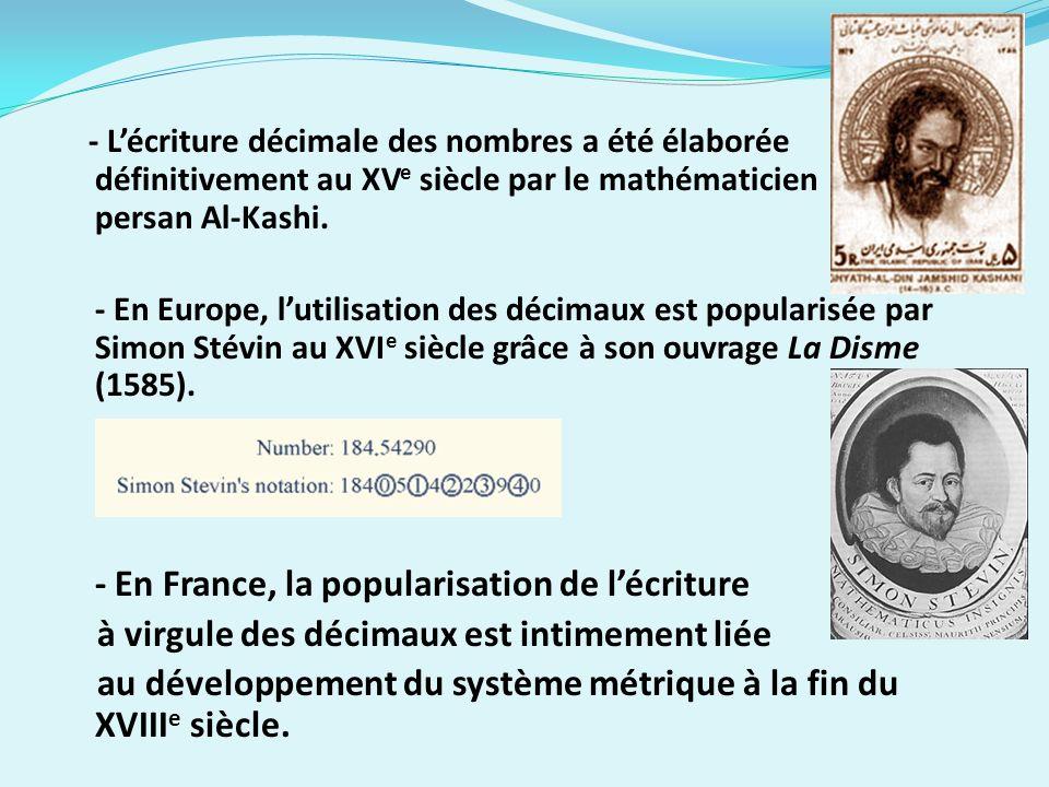 - Lécriture décimale des nombres a été élaborée définitivement au XV e siècle par le mathématicien persan Al-Kashi. - En Europe, lutilisation des déci