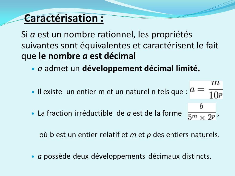 Caractérisation : Si a est un nombre rationnel, les propriétés suivantes sont équivalentes et caractérisent le fait que le nombre a est décimal a adme