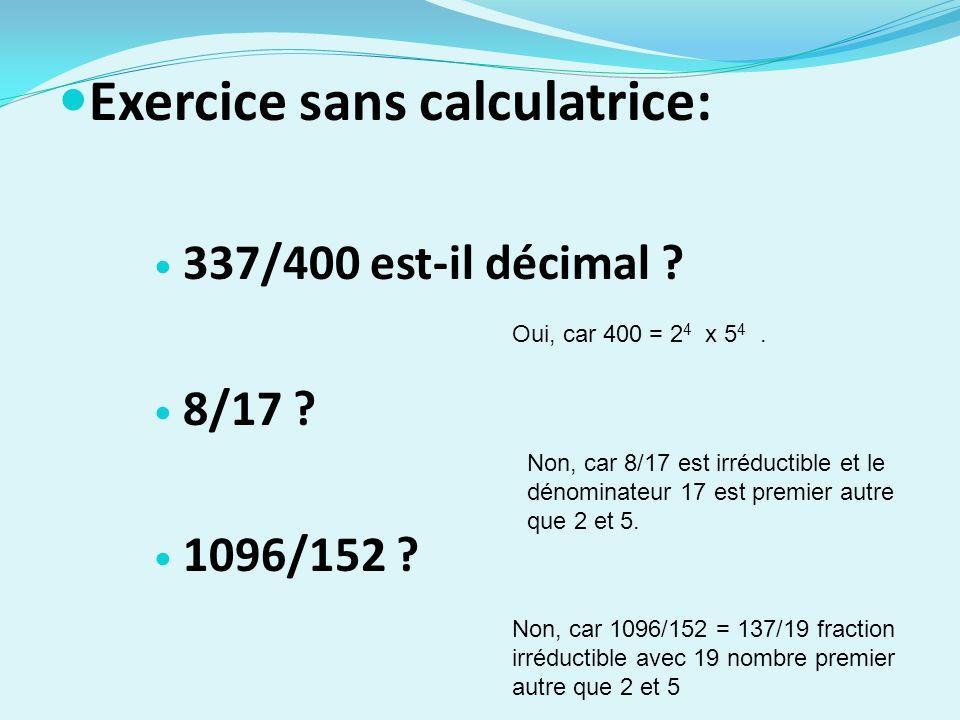 Exercice sans calculatrice: 337/400 est-il décimal ? 8/17 ? 1096/152 ? Oui, car 400 = 2 4 x 5 4. Non, car 8/17 est irréductible et le dénominateur 17