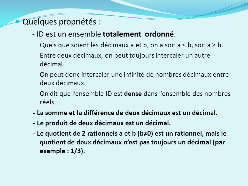 Quelques propriétés : - ID est un ensemble totalement ordonné. Quels que soient les décimaux a et b, on a soit a b, soit a b. Entre deux décimaux, on