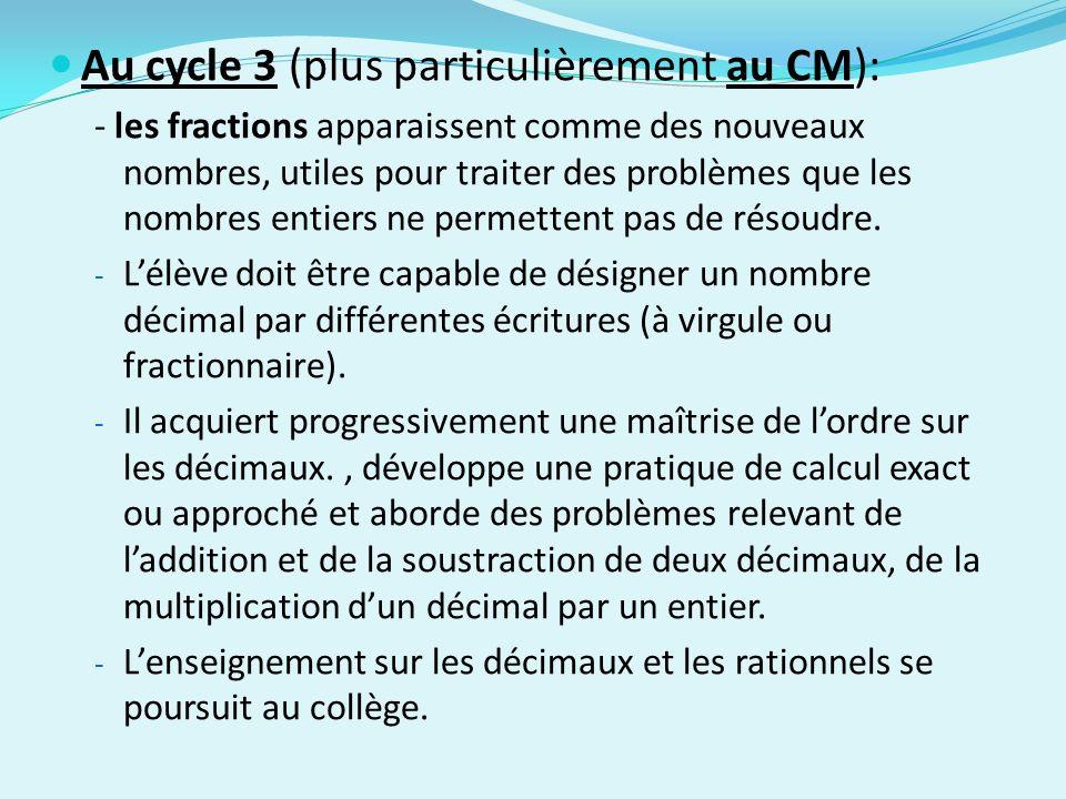 Au cycle 3 (plus particulièrement au CM): - les fractions apparaissent comme des nouveaux nombres, utiles pour traiter des problèmes que les nombres e